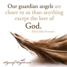 Our guardian angels are closer to us than anything except the love of God. ~ Eileen Elias Freeman