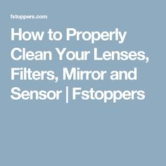 How to Properly Clean Your Lenses, Filters, Mirror and Sensor | Fstoppers