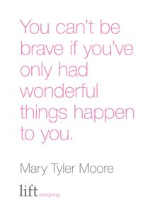 You can't be brave if you've only had wonderful things happen to you. Mary Tyler Moore For more inspirational quotes go to: https://www.liftcaregiving.com/articles/single/inspirational-quotes/
