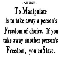 "Abuse ""To Manipulate is to take away a person's Freedom of choice. If you take away another person's Freedom you enSlave.""  - Unknown"