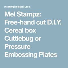 Mel Stampz: Free-hand cut D.I.Y. Cereal box Cuttlebug or Pressure Embossing Plates