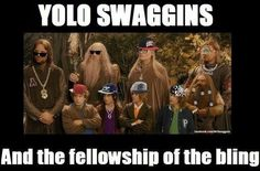 YOLO Swaggins and the Fellowship of the Bling!  Lord of the Ring humor. As always.