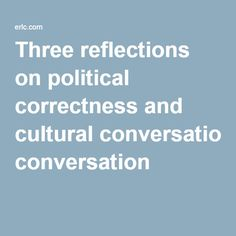 Three reflections on political correctness and cultural conversation  {The Ethics and Religious Liberty Commission}