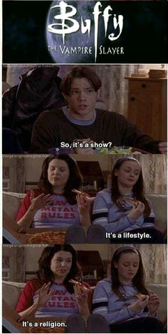 It's a religion. Buffy and Gilmore Girls. Two of my favourite things : )