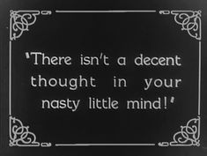 There isnt a decent thought in your nasty little mind!Silent Film Intertitle.                                                                                                                                                                                 More