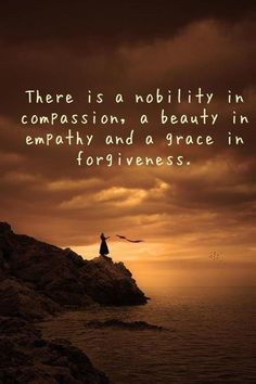 Compassion, Empathy and Forgiveness they all go together and if you cant forgive you have no compassion and no empathy, simple as that.