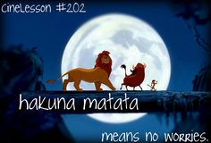 Hakuna matata! What a wonderful phrase!! It means no worries, for the rest of your days.....HAKUNA MATATA