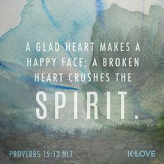 K-LOVE's Encouraging Word. A glad heart makes a happy face; a broken heart crushes the spirit. Proverbs 15:13 NLT