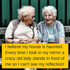 I believe my house is haunted. Every time I look in my mirror a crazy old lady stands in front of me so I can't see my reflection!