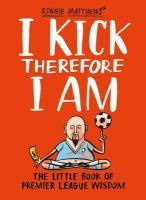I Kick Therefore I Am: The Little Book of Premier League Wisdom by Ronnie Matthews. Ronnie Matthews is a Premier League legend who thinks that little bit bigger. In his career he has known the incredible highs of an England cap, relationships with some of the most stunning Big Brother contestants of our times and the wild spending lifestyle of a man who has it all.