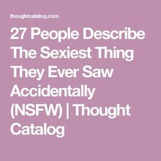 27 People Describe The Sexiest Thing They Ever Saw Accidentally (NSFW) | Thought Catalog