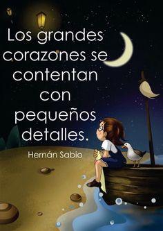 〽️ Los grandes corazones se contentan con pequeños detalles. Hernán Sabio