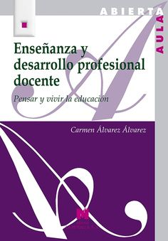 Enseñanza y desarrollo profesional docente : pensar y vivir la educación. Carmen Álvarez Álvarez. La Muralla, 2013