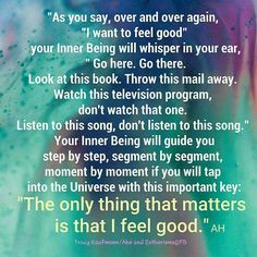 As you SAY, over and over again, I WANT TO FEEL GOOD, your Inner Being will WHISPER in your EAR, GO HERE. GO THERE, LOOK AT THIS BOOK. Throw this mail AWAY. ........ Abraham Hicks