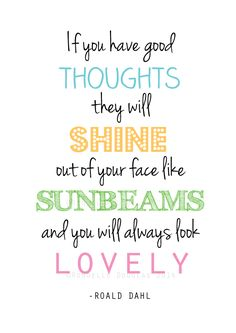 """""""If you have good thoughts they will shine out of your face like sunbeams and you will always look lovely."""" -Roald Dahl"""
