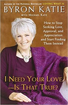 I Need Your Love - Is That True?: How to Stop Seeking Love, Approval, and Appreciation and Start Finding Them Instead: Byron Katie, Michael Katz: 9780307345301: Amazon.com: Books