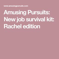 Amusing Pursuits: New job survival kit: Rachel edition New Job Survival Kit