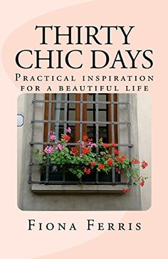 Thirty Chic Days: Practical inspiration for a beautiful l...