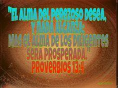 El alma del perezoso desea, y nada alcanza; Mas el alma de los diligentes será prosperada. Proverbios 13:4