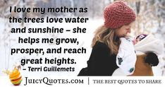 """""""I love my mother as the trees love water and sunshine – she helps me grow, prosper, and reach great heights. I Love My Mother, I Love Mom, Love My Mom Quotes, Wise People, Help Me Grow, Sharing Quotes, Picture Quotes, Inspire Me, In This World"""