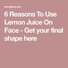 6 Reasons To Use Lemon Juice On Face - Get your final shape here