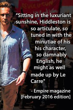 """""""Sitting in the luxuriant sunshine, Hiddleston is so articulate, so tuned in with the minutiae of his character, so damnably English, he might as well made up by Le Carre"""" —Empire magazine [February 2016] http://maryxglz.tumblr.com/post/136260109772/calgal48-insanely-smart-graymindlove"""