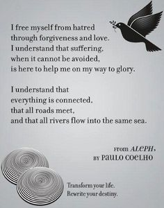 I free myself from hatred through forgiveness and love. I understand that suffering, when it cannot be avoided, is here to help me on my way to glory. I understand that everything is connected, that all roads meet, and that all rivers flow into the same sea. Transform your life, Rewrite your destiny. Paulo Coelho