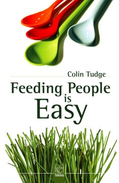 How to feed the world and preserve the planet. When agriculture is expressly designed to feed people, all the associated problems seem to solve themselves. In essence, feeding people is easy. The message of Feeding People is Easy by Colin Tudge is the most important that can be conceived. We can feed ourselves forever—without cruelty to livestock and without wrecking the rest of the world.