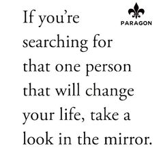 If you're searching for that one person that will change your file take a look in the mirror. #you have the power #bestrong #staypositive #paragonleather #denisag #facebook