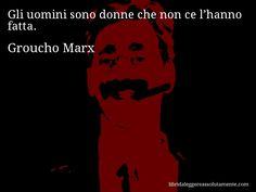 Aforisma di Groucho Marx , Gli uomini sono donne che non ce l'hanno fatta.