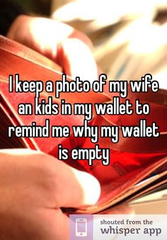 I keep a photo of my wife an kids in my wallet to remind me why my wallet is empty