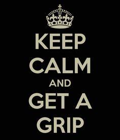 KEEP CALM AND GET A GRIP
