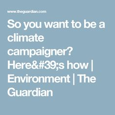 So you want to be a climate campaigner? Here's how | Environment | The Guardian