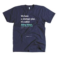 """T-shirt """"We Have a Strategic Plan. It's Called Doing Things."""""""