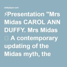 "⚡Presentation ""Mrs Midas CAROL ANN DUFFY. Mrs Midas  A contemporary updating of the Midas myth, the poem begins with the speaker recalling the otherwise ordinary day."""