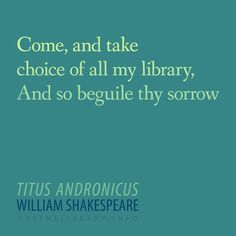 """Come, and take choice of all my library, And so beguile thy sorrow"" —Titus Andronicus, by William Shakespeare"