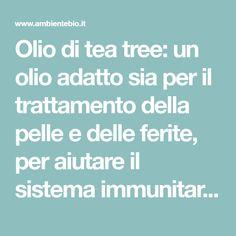 Olio di tea tree: un olio adatto sia per il trattamento della pelle e delle ferite, per aiutare il sistema immunitario, per contrastare i dolori.può essere applicato puro su una piccola parte, ad esempio su un brufolo, ma in caso di pelle sensibile o superfici più estese, è sempre meglio diluirlo con olio vettore