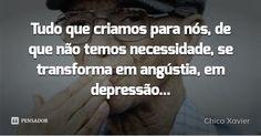 Tudo que criamos para nós, de que não temos necessidade, se transforma em angústia, em depressão... — Chico Xavier