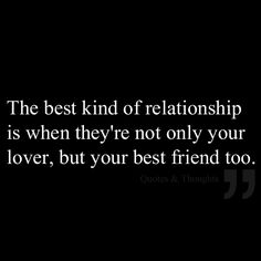 The best kind of relationship is when they're not only your lover, but your best friend too.