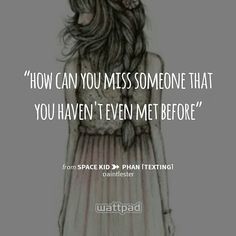 """""""how can you miss someone that you haven't even met before"""" - from Space Kid ➸ Phan [texting] (on Wattpad)  https://www.wattpad.com/story/52563733?utm_content=share_quote&utm_medium=pinterest&utm_source=android"""