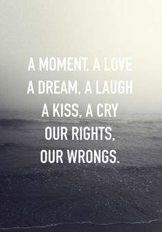 A moment, a love, a dream, a laugh, a kiss, a cry. Our rights. Our wrongs.