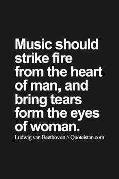 Music should strike fire from the heart of man, and bring tears form the eyes of woman.