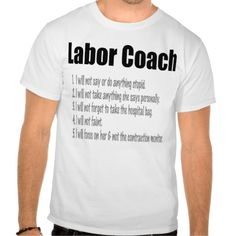 Even if you're not ready, the birth of your new son or daughter will soon be here.  Don't worry - we're here to help with this funny Labor Coach list t-shirt!    Label says your the Labor Coach, then promises:  I will not say or do anything stupid.  I will not take anything she says personally.  I will not forget to take the hospital bag.  I will not faint.  I will focus on her and not on the contraction monitor.