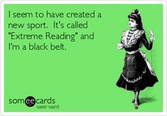 "I seem to have created a new sport. It's called ""Extreme Reading"" and I'm a black belt. #someecards - I'm whatever is UNDER black belt lol my sister would be the black belt"