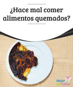 ¿Hace mal comer alimentos quemados? Dejamos el pan en la tostadora y vamos al baño… La comida en un cazo y nos ponemos a chequear el correo electrónico… La carne al fuego y justo suena el móvil.