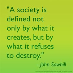 """""""A society is defined not only by what it creates, but by what it refuses to destroy."""" - John Sawhill"""