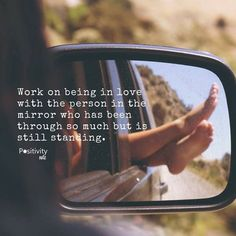 work on being in love with the person in the mirror who has been through so much but is still standing.