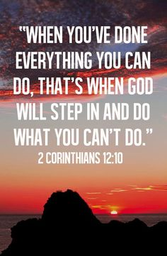 When you've done everything you can do, that's when God will step in and do what you can't do. 2nd Corinthians 12:10