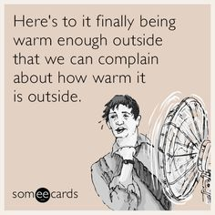 Here's to it finally being warm enough outside that we can complain about how warm it is outside.
