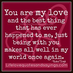 You are my love and the best thing that has ever happened to me, just being with you makes all well in my world once again. ~Rahul Singh